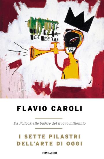SETTE PILASTRI DELL'ARTE DI OGGI. DA POLLOCK ALLE BUFERE DEL NUOVO MILLENNIO (I)