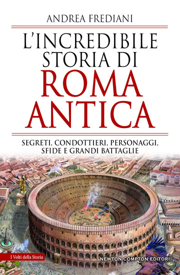 INCREDIBILE STORIA DI ROMA ANTICA. SEGRETI, CONDOTTIERI, PERSONAGGI, SFIDE E GRA