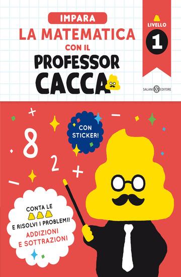 IMPARA LA MATEMATICA CON IL PROFESSOR CACCA. VOL. 1