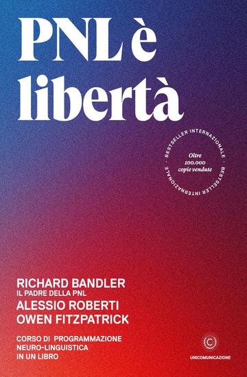 PNL E' LIBERTA'. CORSO DI PROGRAMMAZIONE NEURO-LINGUISTICA IN UN LIBRO